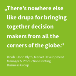 Quote: There's nowhere else like drupa for bringing together decision makers from all the corners of the globe.